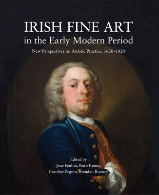 Irish Fine Art in the Early Modern Period: New Perspectives on Artistic Practice 1620-1820 (Paperback)