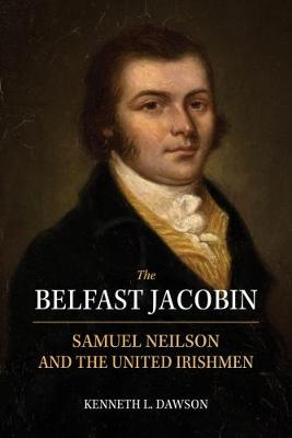 The Belfast Jacobin: Samuel Neilson and the United Irishmen (Paperback)