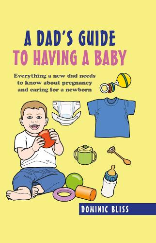 A Dad's Guide to Having a Baby: Everything a New Dad Needs to Know About Pregnancy and Caring for a Newborn (Hardback)