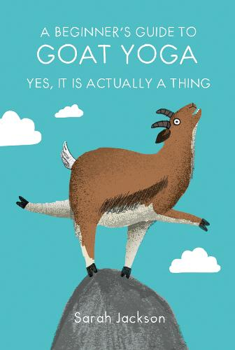 A Beginner's Guide to Goat Yoga: Yes, it is Actually a Thing (Hardback)