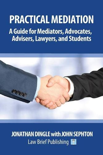 Practical Mediation: A Guide for Mediators, Advocates, Advisers, Lawyers, and Students in Civil, Commercial, Business, Property, Workplace, and Employment Cases (Paperback)