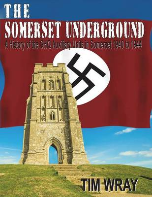 The Somerset Underground - A History of the Ghq Auxiliary Units 1940 to 1944 in Somerset 1940 to 1944 (Paperback)