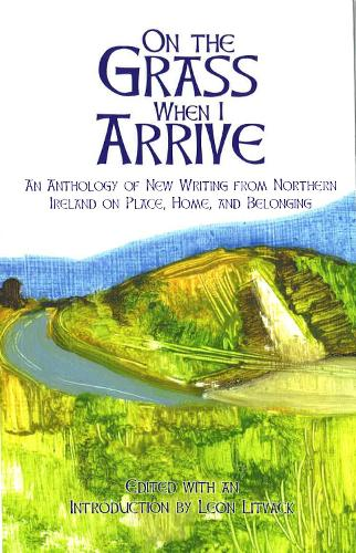On the Grass When I Arrive: An Anthology of New Writing from Northern Ireland on Place, Home, and Belonging (Paperback)