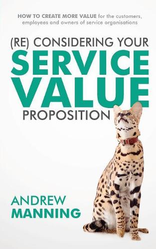 (re)Consider Your Service Value Proposition: How to Create More Value for the Customers, Employees and Owners of Service Organisations (Paperback)