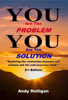 You are the Problem, You are the Solution: Exploring the Connection Between Self Esteem and the Subconscious Mind (Paperback)