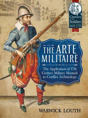 The Arte Militaire: The Application of 17th Century Military Manuals to Conflict Archaeology - Century of the Soldier (Paperback)