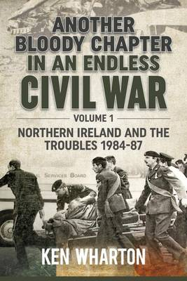 Another Bloody Chapter in an Endless Civil War Volume 1: Northen Ireland and the Troubles 1984-87 (Hardback)