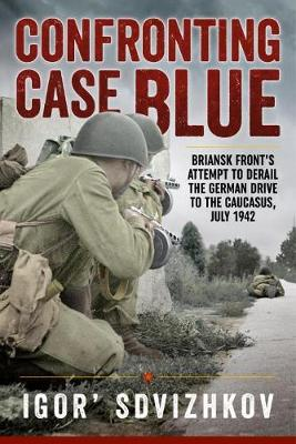 Confronting Case Blue: Briansk Front's Attempt to Derail the German Drive to the Caucasus, July 1942 (Hardback)