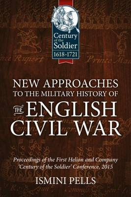 New Approaches to the Military History of the English Civil War: Proceedings of the First Helion and Company 'Century of the Soldier' Conference, 2015 - Century of the Soldier (Hardback)