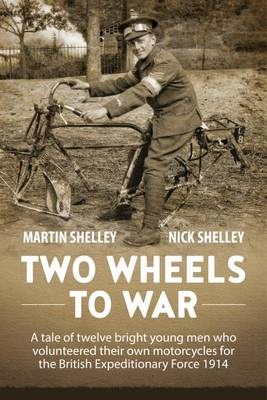 Two Wheels to War: A Tale of Twelve Bright Young Men Who Volunteered Their Own Motorcycles for the British Expeditionary Force 1914 (Hardback)