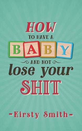 How to Have a Baby and Not Lose Your Shit (Paperback)