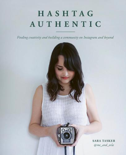 Hashtag Authentic: Finding creativity and building a community on Instagram and beyond (Hardback)