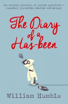 The Diary of a Has-been: The intimate chronicle of Arnold Appleforth - legendary journalist, idealist and sponger (Hardback)