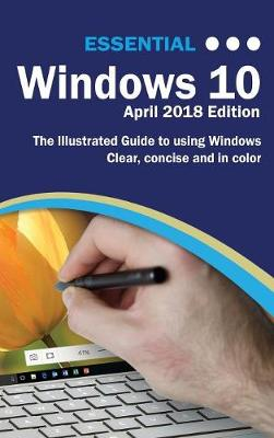 Essential Windows 10 April 2018 Edition: The Illustrated Guide to Using Windows 10 - Computer Essentials (Hardback)