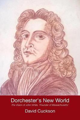 Dorchester's New World: The Vision of John White, 'founder of Massachusetts' (Paperback)