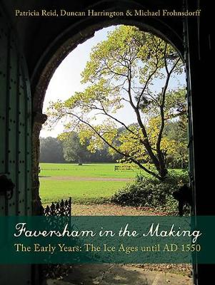 Faversham in the Making: The Early Years: The Ice Ages until AD 1550 (Paperback)