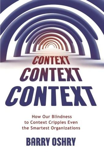 Context, Context, Context: How Our Blindness to Context Cripples Even the Smartest Organizations (Paperback)