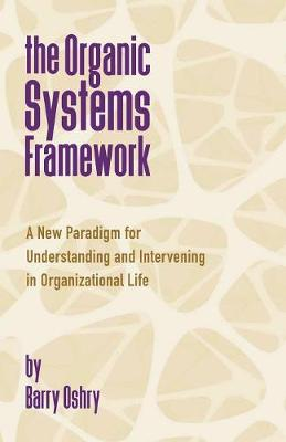 The Organic Systems Framework: A New Paradigm for Understanding and Intervening in Organizational Life (Paperback)