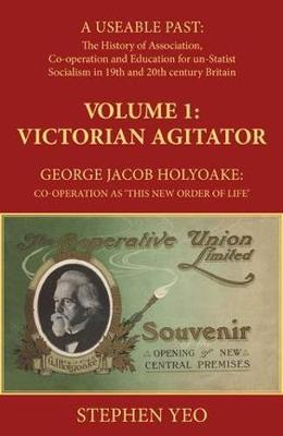 Victorian Agitator: A Useable Past: The History of Association, Cooperation and un-Statist Socialism in 19th and early 20th century Britain. â 1: George Jacob Holyoake (1817-1906): Co-operation as 'This New Order of Life.' (Hardback)