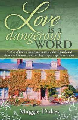 Love Is a Dangerous Word: A Story of God's Amazing Love in Action, When a Family and Church Walk Into Unknown Territory to Open a Special Care Home (Paperback)