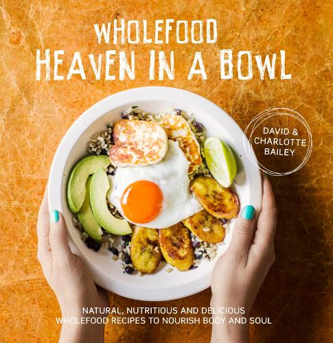 Wholefood Heaven in a Bowl: Natural, nutritious and delicious wholefood recipes to nourish body and soul (Hardback)