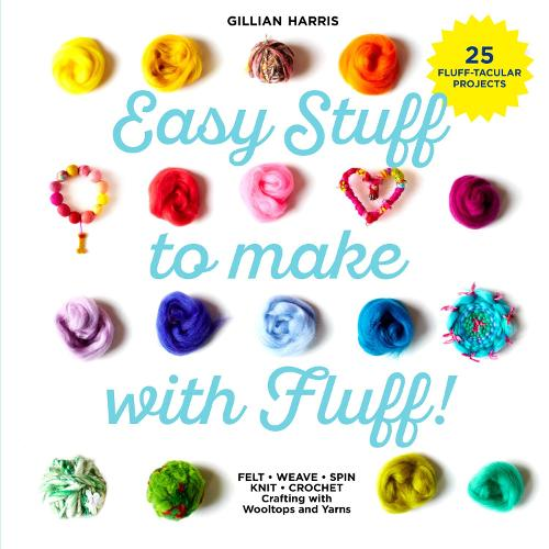 Easy Stuff to Make with Fluff: FELT * WEAVE * SPIN * KNIT * CROCHET - Crafting with Wooltops and Yarns (Hardback)