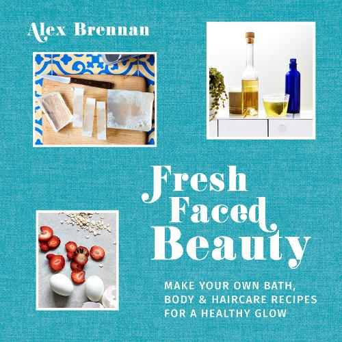 Fresh Faced Beauty: Make your own bath, body & haircare recipes for a healthy glow (Hardback)