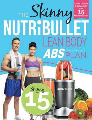 The Skinny Nutribullet Lean Body ABS Workout Plan: Calorie Counted Smoothies with 15 Minute Workouts for Great ABS (Paperback)