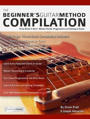 The Beginner's Guitar Method Compilation: Three Books in One! - Master Chords, Progressions and Soloing on Guitar How to Learn and Play Guitar for Beginners (Paperback)