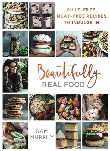 Beautifully Real Food: VEGAN MEALS YOU'LL LOVE TO EAT: Guilt-free, Meat-free Recipes to Indulge In (Hardback)