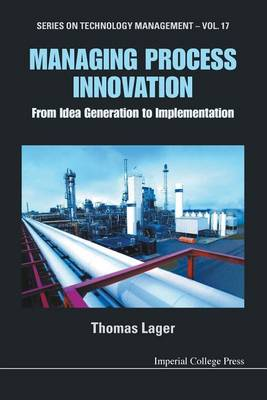 Managing Process Innovation: From Idea Generation To Implementation - Series on Technology Management 17 (Paperback)