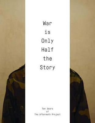 War Is Only Half the Story: Ten Years of the Aftermath Project (Paperback)