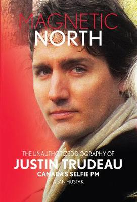 Magnetic North: The Unauthorized Biography Of Justin Trudeau: Canada's Selfie PM (Hardback)