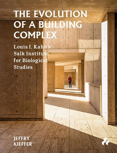 The Evolution of a Building Complex: Louis I. Kahn's Salk Institute for Biological Studies (Hardback)