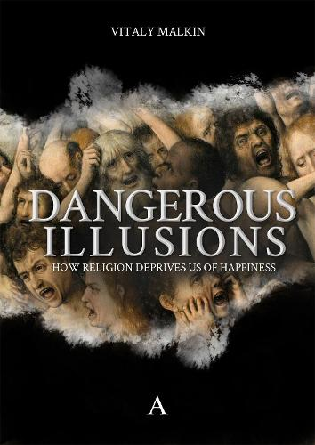 Dangerous Illusions: How Religion Deprives Us Of Happiness (Hardback)