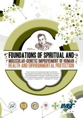 Foundations of Spiritual and Molecular-Genetic Improvement of Human Health and Environmental Protection Peer-Reviewed Materials Digest (Collective Monograph) Published Following the Results of the International Internet Conference of the II International Scientifi c and Practical Forum (London, October 3 - October 7, 2016) (Paperback)
