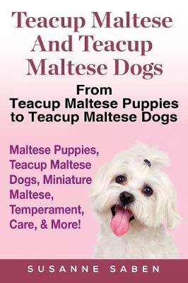 Teacup Maltese and Teacup Maltese Dogs: From Teacup Maltese Puppies to Teacup Maltese Dogs Includes: Maltese Puppies, Teacup Maltese Dogs, Miniature Maltese, Temperament, Care, & More! (Paperback)