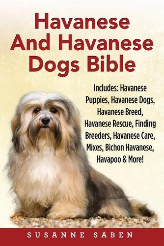 Havanese and Havanese Dogs Bible: Includes: Havanese Puppies, Havanese Dogs, Havanese Breed, Havanese Rescue, Finding Breeders, Havanese Care, Mixes, Bichon Havanese, Havapoo, and More! (Paperback)