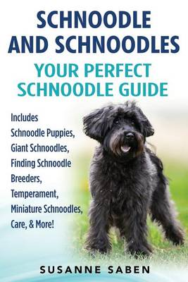 Schnoodle and Schnoodles: Your Perfect Schnoodle Guide Includes Schnoodle Puppies, Giant Schnoodles, Finding Schnoodle Breeders, Temperament, Miniature Schnoodles, Care, & More! (Paperback)