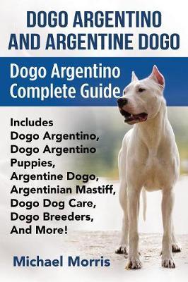 Dogo Argentino and Argentine Dogo: Dogo Argentino Complete Guide Includes Dogo Argentino, Dogo Argentino Puppies, Argentine Dogo, Argentinian Mastiff, Dogo Dog Care, Dogo Breeders, and More! (Paperback)