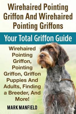 Wirehaired Pointing Griffon and Wirehaired Pointing Griffons: Your Total Griffon Guide Wirehaired Pointing Griffon, Pointing Griffon, Griffon Puppies and Adults, Finding a Breeder, & More! (Paperback)