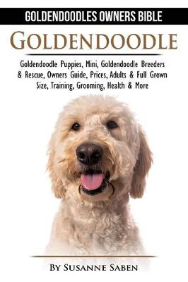 Goldendoodle: Goldendoodle Owners Bible: Goldendoodle Puppies, Mini, Goldendoodle Breeders & Rescue, Owners Guide, Prices, Adults & Full Grown Size, Training, Grooming, Health, & More (Paperback)