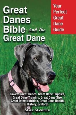 Great Danes Bible and the Great Dane: Your Perfect Great Dane Guide Covers Great Danes, Great Dane Puppies, Great Dane Training, Great Dane Size, Great Dane Nutrition, Great Dane Health, History, & More! (Paperback)