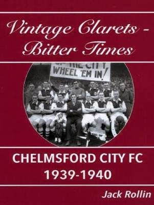 Chelmsford City FC 1939-1940: Vintage Clarets - Bitter Times (Paperback)