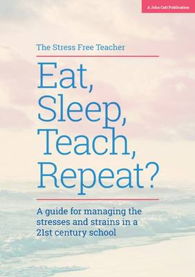 Eat, Sleep, Teach, Repeat?: A Guide for Managing the Stresses and Strains in a 21st Century School (Paperback)