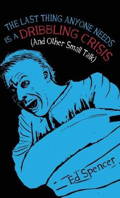 The Last Thing Anyone Needs Is A Dribbling Crisis (And Other Small Talk) 2018 (Paperback)