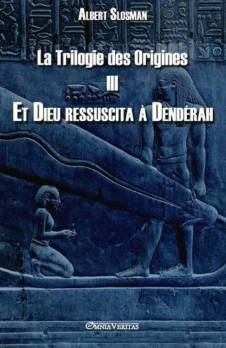 La Trilogie Des Origines III - Et Dieu Ressuscita Dend rah - La Trilogie Des Origines III (Paperback)