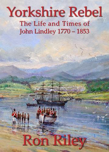 Yorkshire Rebel: The Life and Times of John Lindley 1770 - 1853 (Hardback)