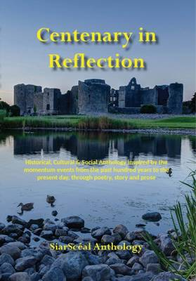 Centenary in Reflection: Historical, Cultural & Social Anthology Inspired by the Momentum Events from the Past Hundred Years to the Present Day, Through Poetry, Story and Prose (Paperback)