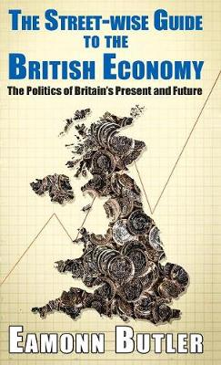 The Streetwise Guide To The British Economy: The Politics Of Britain's Present And Future - Street-wise Guides (Hardback)